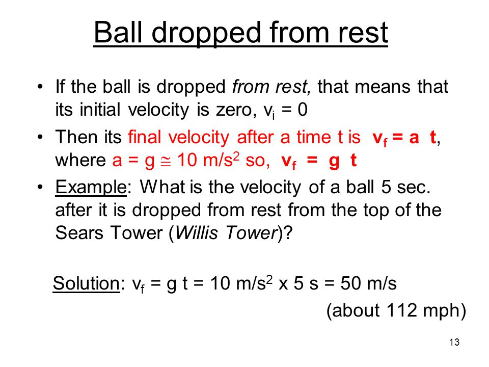 Ball dropped from rest If the ball is dropped from rest, that means that its initial velocity is zero, v i = 0 Then its final velocity after a time t is v f = a t, where a = g  10 m/s 2 so, v f = g t Example: What is the velocity of a ball 5 sec.