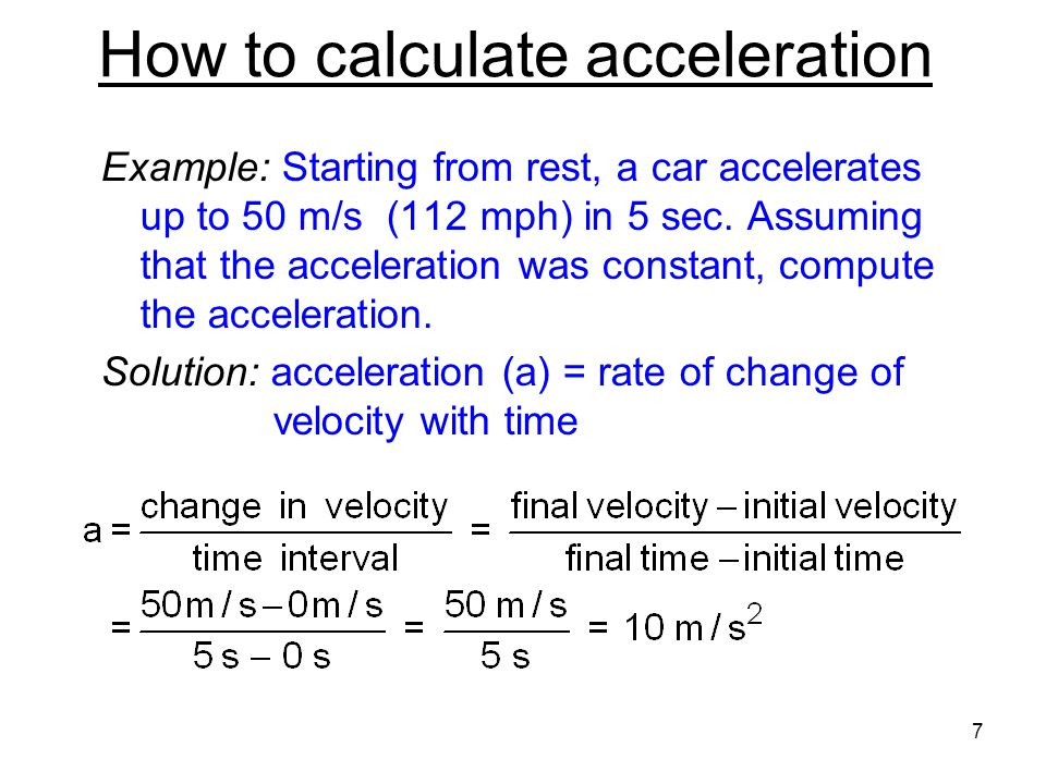 How to calculate acceleration Example: Starting from rest, a car accelerates up to 50 m/s (112 mph) in 5 sec.