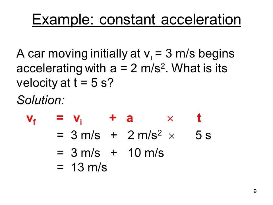 Example: constant acceleration A car moving initially at v i = 3 m/s begins accelerating with a = 2 m/s 2.