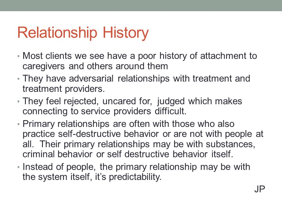 Relationship History Most clients we see have a poor history of attachment to caregivers and others around them They have adversarial relationships with treatment and treatment providers.