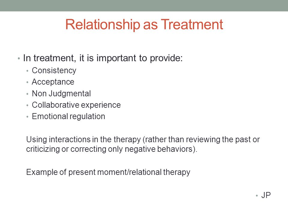 Relationship as Treatment In treatment, it is important to provide: Consistency Acceptance Non Judgmental Collaborative experience Emotional regulation Using interactions in the therapy (rather than reviewing the past or criticizing or correcting only negative behaviors).
