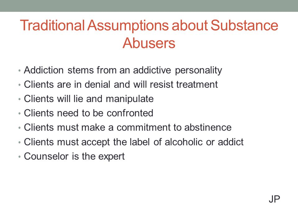 Traditional Assumptions about Substance Abusers Addiction stems from an addictive personality Clients are in denial and will resist treatment Clients will lie and manipulate Clients need to be confronted Clients must make a commitment to abstinence Clients must accept the label of alcoholic or addict Counselor is the expert JP