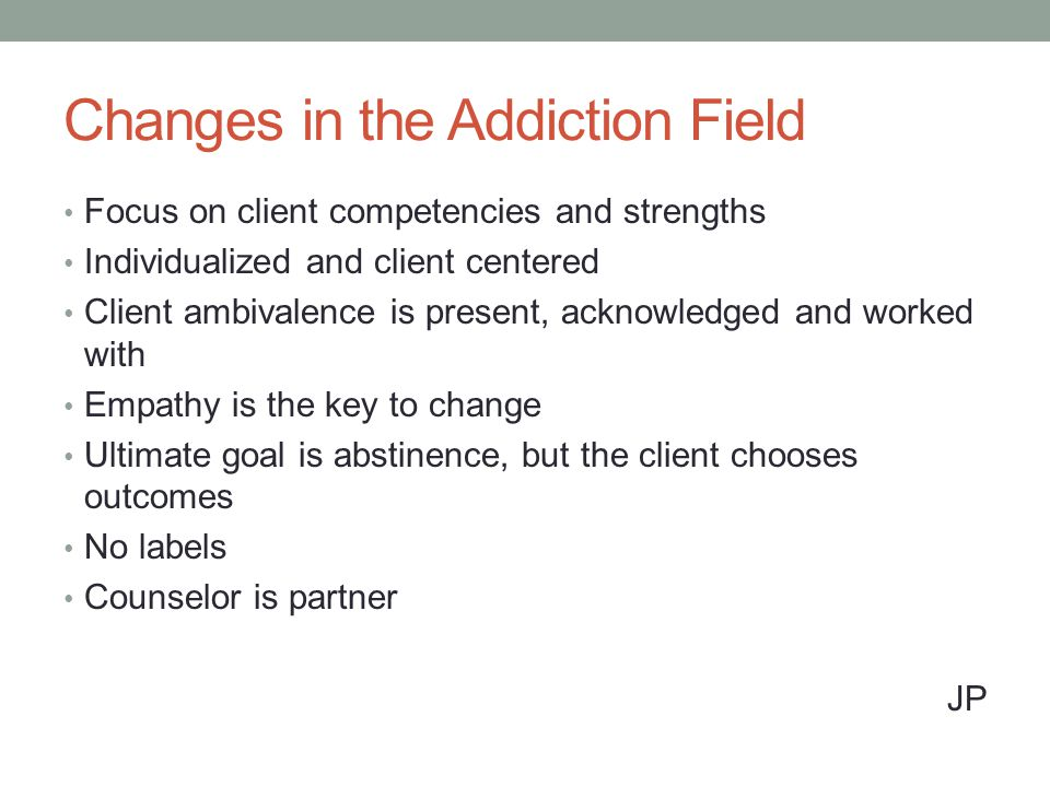 Changes in the Addiction Field Focus on client competencies and strengths Individualized and client centered Client ambivalence is present, acknowledged and worked with Empathy is the key to change Ultimate goal is abstinence, but the client chooses outcomes No labels Counselor is partner JP
