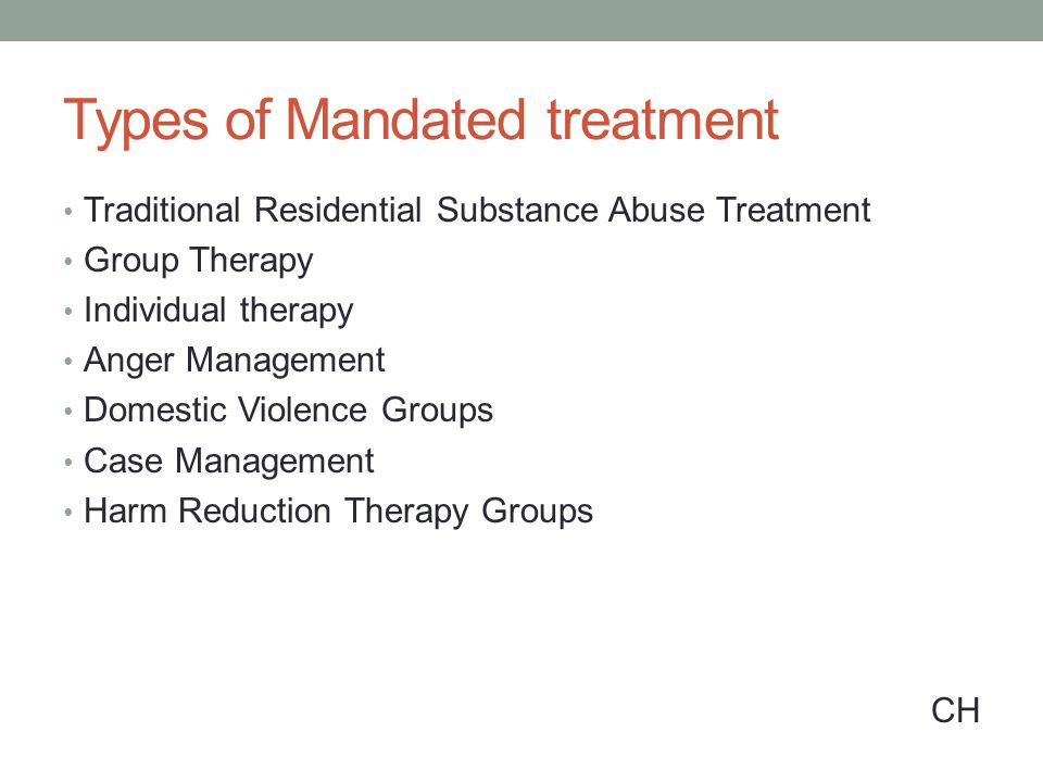 Types of Mandated treatment Traditional Residential Substance Abuse Treatment Group Therapy Individual therapy Anger Management Domestic Violence Groups Case Management Harm Reduction Therapy Groups CH