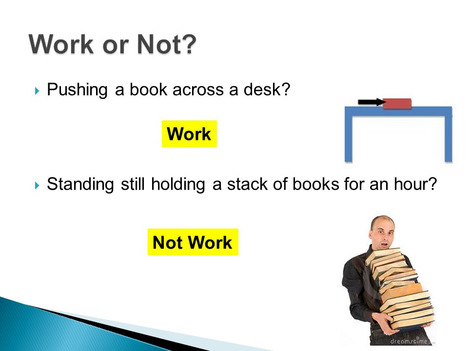  Pushing a book across a desk.  Standing still holding a stack of books for an hour.