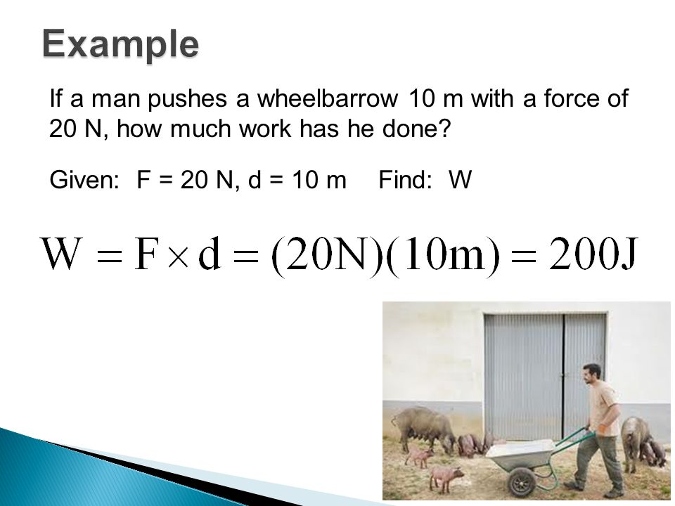 If a man pushes a wheelbarrow 10 m with a force of 20 N, how much work has he done.