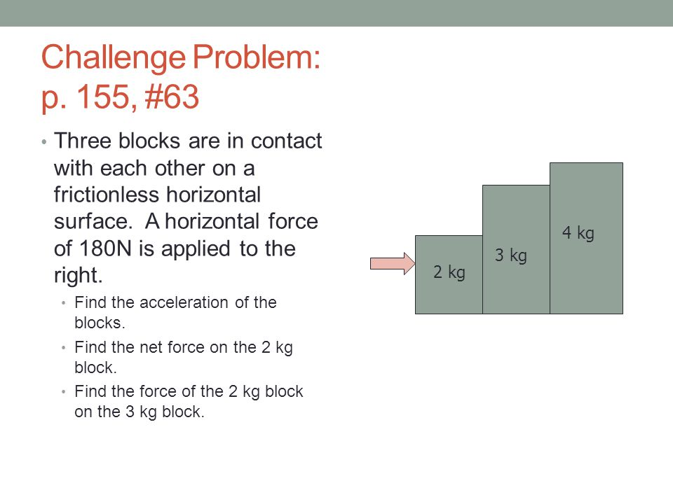 Challenge Problem: p. 155, #63 Three blocks are in contact with each other on a frictionless horizontal surface. A horizontal force of 180N is applied