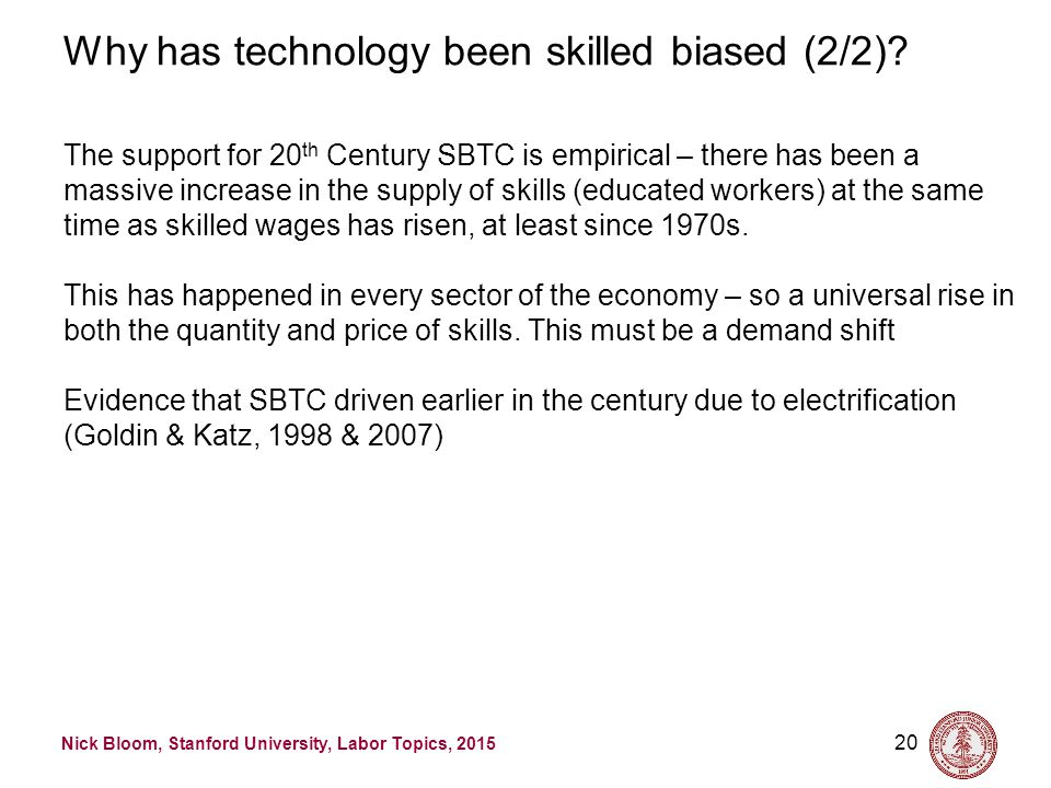 Nick Bloom, Stanford University, Labor Topics, 2015 20 Why has technology been skilled biased (2/2)? The support for 20 th Century SBTC is empirical –