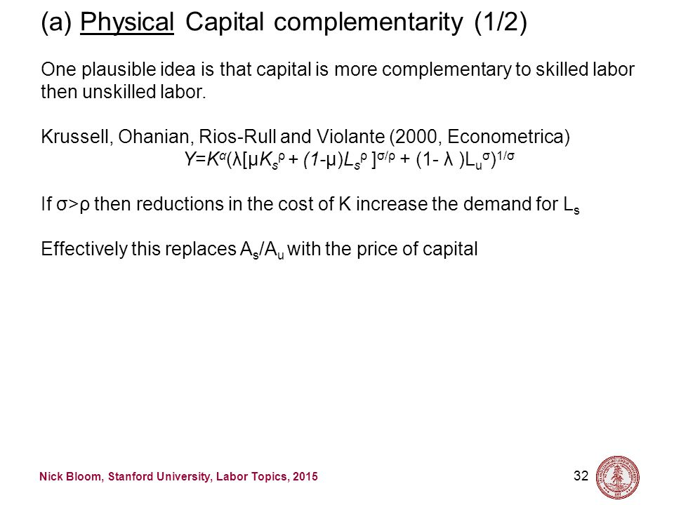 Nick Bloom, Stanford University, Labor Topics, 2015 32 (a) Physical Capital complementarity (1/2) One plausible idea is that capital is more complementary to skilled labor then unskilled labor.