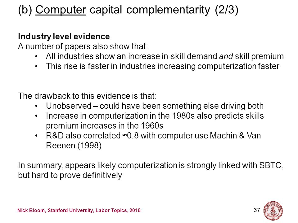 Nick Bloom, Stanford University, Labor Topics, 2015 37 (b) Computer capital complementarity (2/3) Industry level evidence A number of papers also show that: All industries show an increase in skill demand and skill premium This rise is faster in industries increasing computerization faster The drawback to this evidence is that: Unobserved – could have been something else driving both Increase in computerization in the 1980s also predicts skills premium increases in the 1960s R&D also correlated ≈0.8 with computer use Machin & Van Reenen (1998) In summary, appears likely computerization is strongly linked with SBTC, but hard to prove definitively