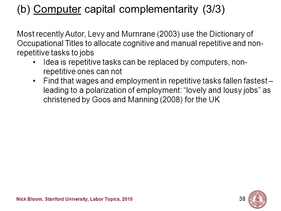 Nick Bloom, Stanford University, Labor Topics, 2015 38 (b) Computer capital complementarity (3/3) Most recently Autor, Levy and Murnrane (2003) use the Dictionary of Occupational Titles to allocate cognitive and manual repetitive and non- repetitive tasks to jobs Idea is repetitive tasks can be replaced by computers, non- repetitive ones can not Find that wages and employment in repetitive tasks fallen fastest – leading to a polarization of employment: lovely and lousy jobs as christened by Goos and Manning (2008) for the UK