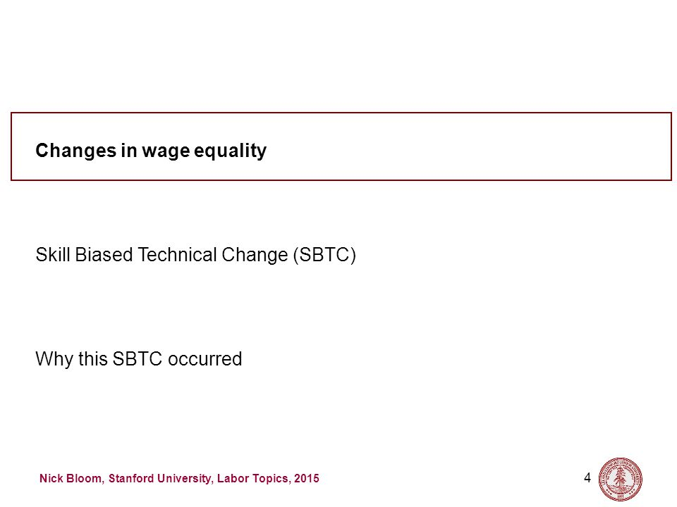 Nick Bloom, Stanford University, Labor Topics, 2015 4 Why this SBTC occurred Skill Biased Technical Change (SBTC) Changes in wage equality