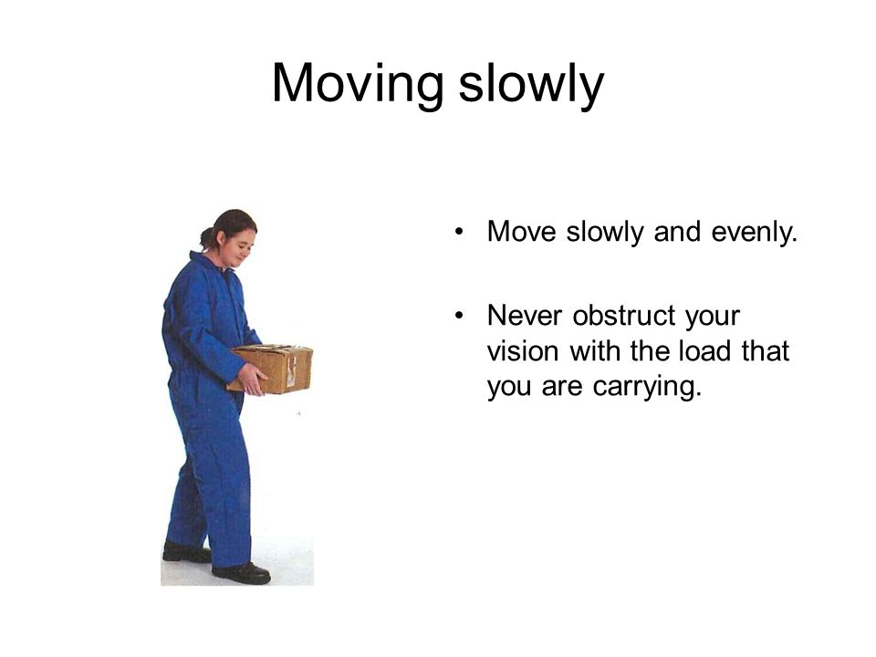 Moving slowly Move slowly and evenly. Never obstruct your vision with the load that you are carrying.