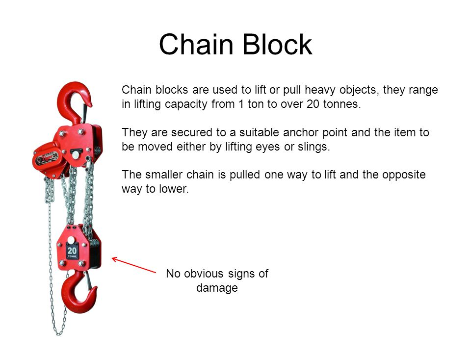 Chain Block Chain blocks are used to lift or pull heavy objects, they range in lifting capacity from 1 ton to over 20 tonnes. They are secured to a su