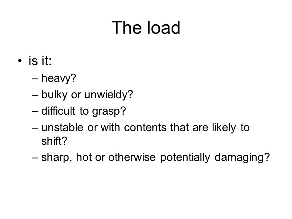 The load is it: –heavy? –bulky or unwieldy? –difficult to grasp? –unstable or with contents that are likely to shift? –sharp, hot or otherwise potenti
