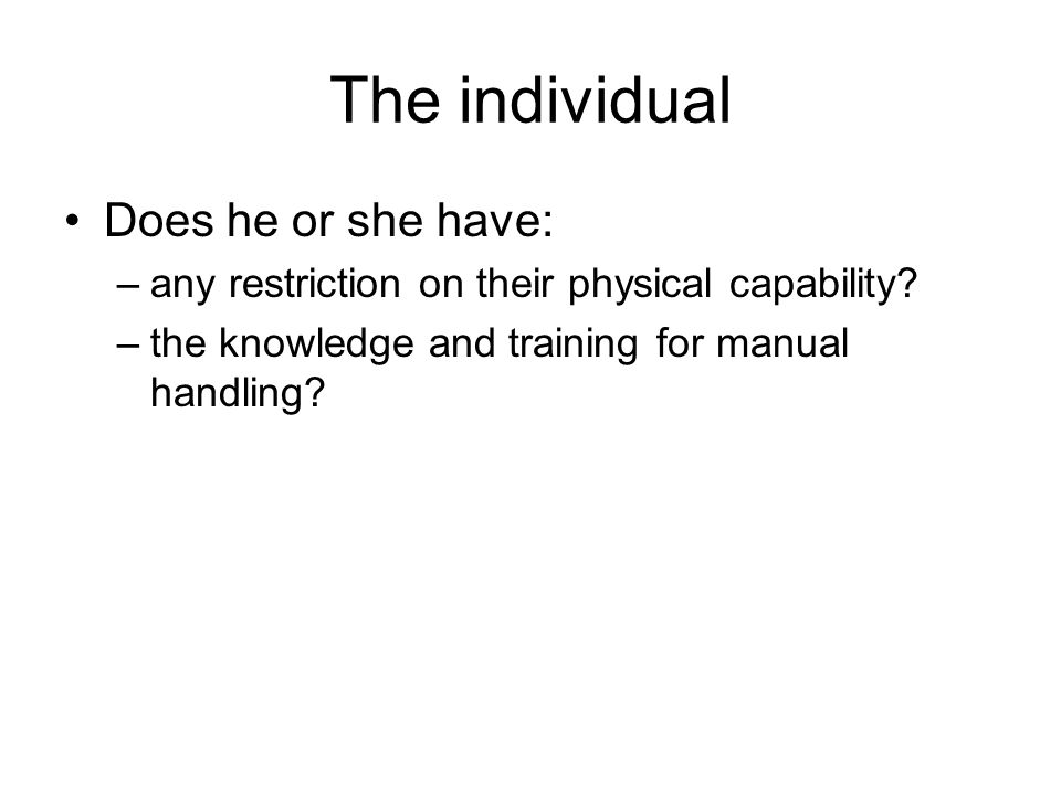 The individual Does he or she have: –any restriction on their physical capability? –the knowledge and training for manual handling?