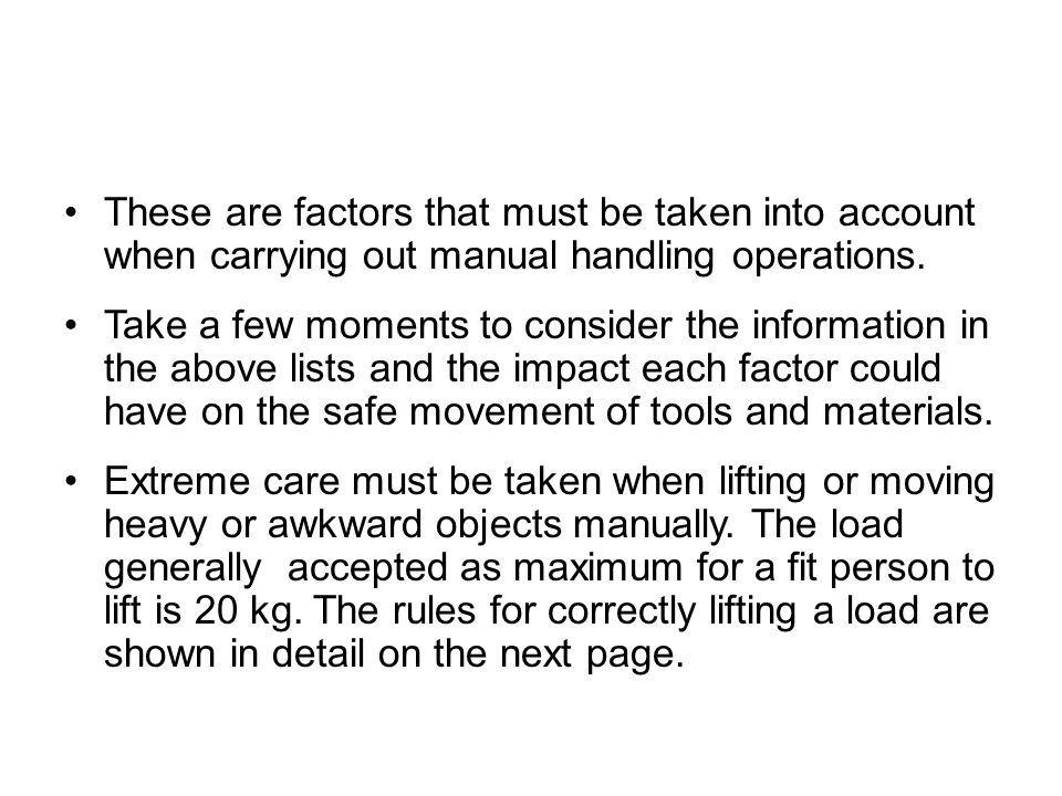 These are factors that must be taken into account when carrying out manual handling operations. Take a few moments to consider the information in the