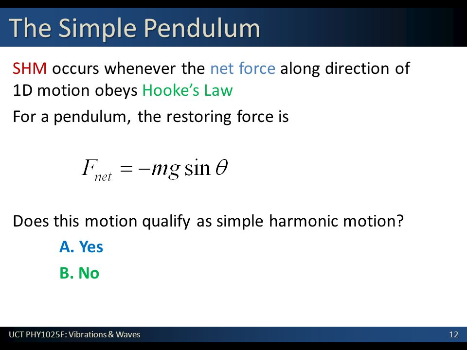 12 UCT PHY1025F: Vibrations & Waves SHM occurs whenever the net force along direction of 1D motion obeys Hooke's Law For a pendulum, the restoring force is Does this motion qualify as simple harmonic motion.