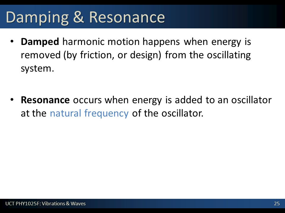 25 UCT PHY1025F: Vibrations & Waves Damped harmonic motion happens when energy is removed (by friction, or design) from the oscillating system. Resona