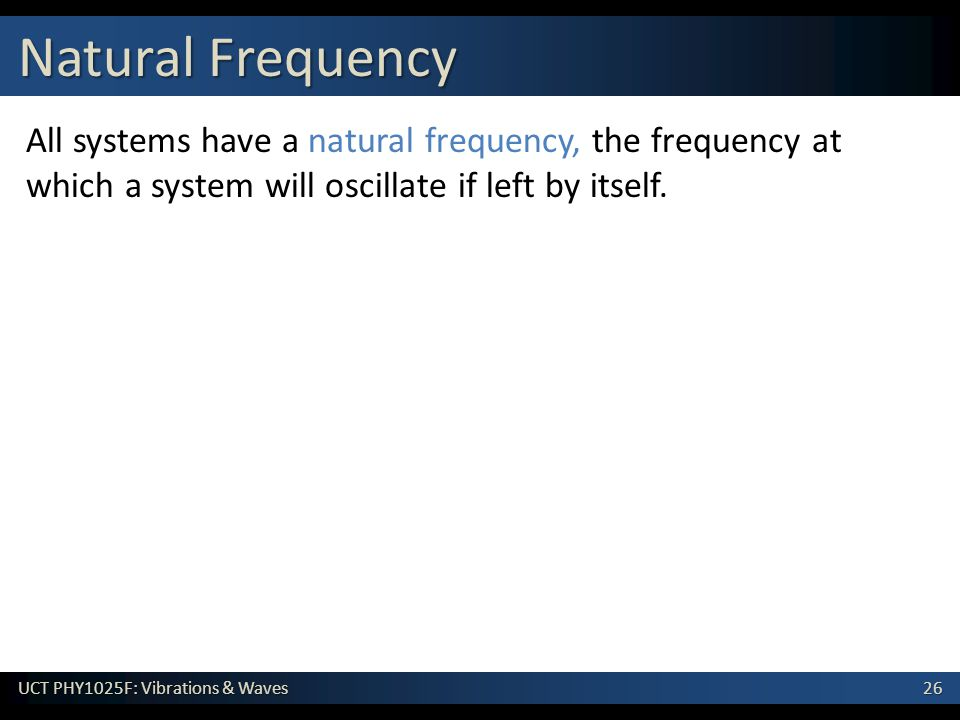 26 UCT PHY1025F: Vibrations & Waves All systems have a natural frequency, the frequency at which a system will oscillate if left by itself. Natural Fr
