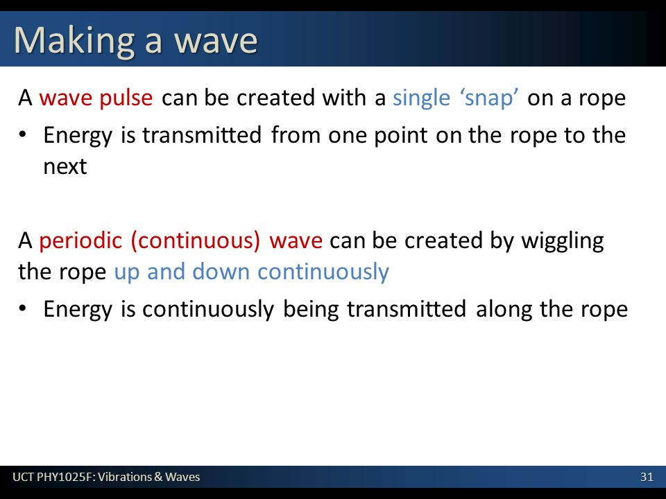 31 UCT PHY1025F: Vibrations & Waves A wave pulse can be created with a single 'snap' on a rope Energy is transmitted from one point on the rope to the