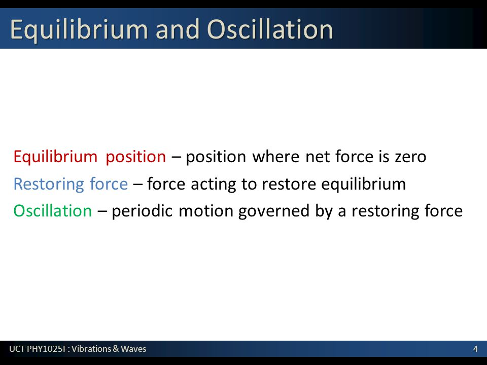 4 UCT PHY1025F: Vibrations & Waves Equilibrium position – position where net force is zero Restoring force – force acting to restore equilibrium Oscil