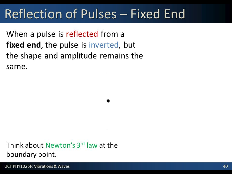 40 UCT PHY1025F: Vibrations & Waves When a pulse is reflected from a fixed end, the pulse is inverted, but the shape and amplitude remains the same.