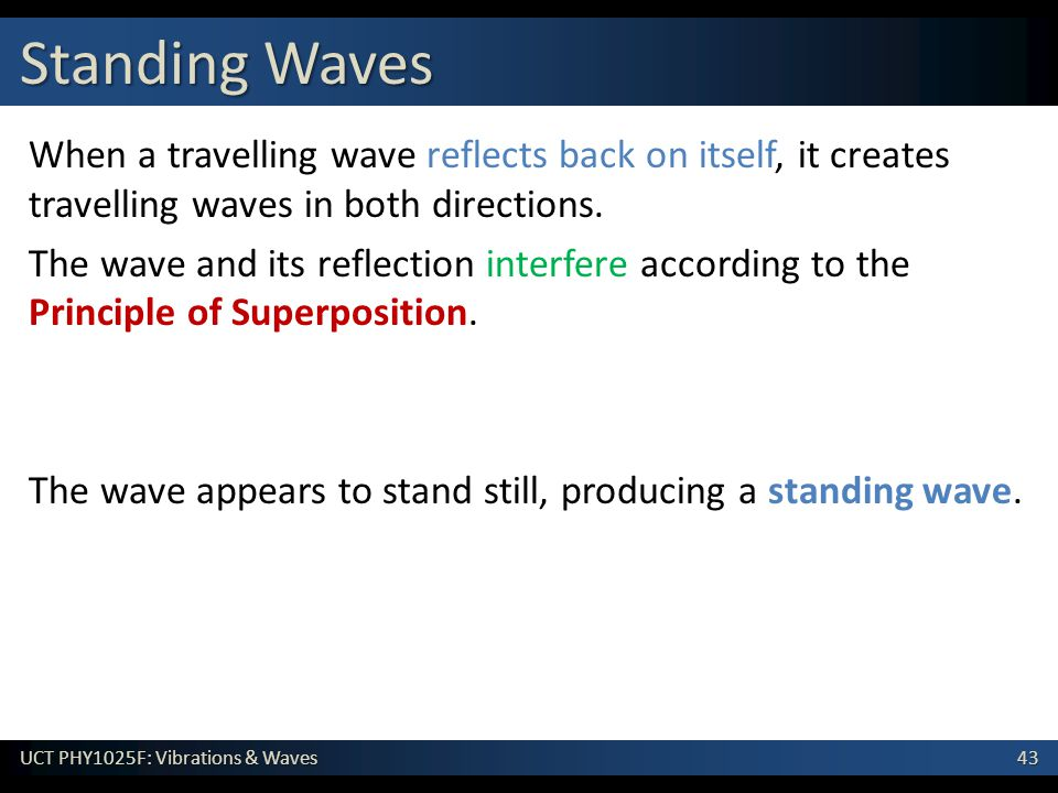 43 UCT PHY1025F: Vibrations & Waves When a travelling wave reflects back on itself, it creates travelling waves in both directions. The wave and its r