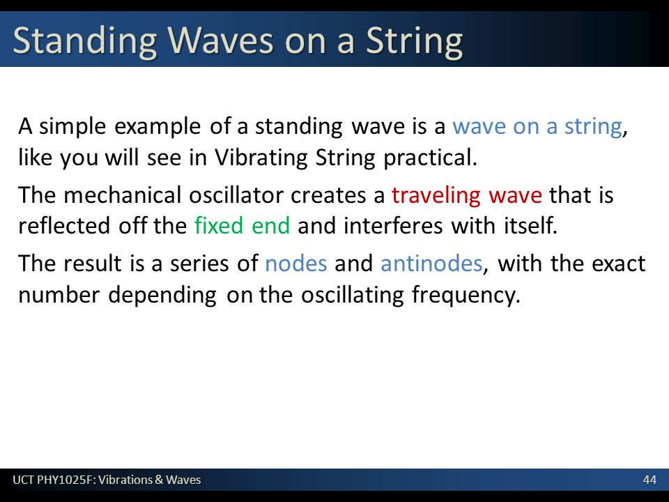 44 UCT PHY1025F: Vibrations & Waves A simple example of a standing wave is a wave on a string, like you will see in Vibrating String practical.