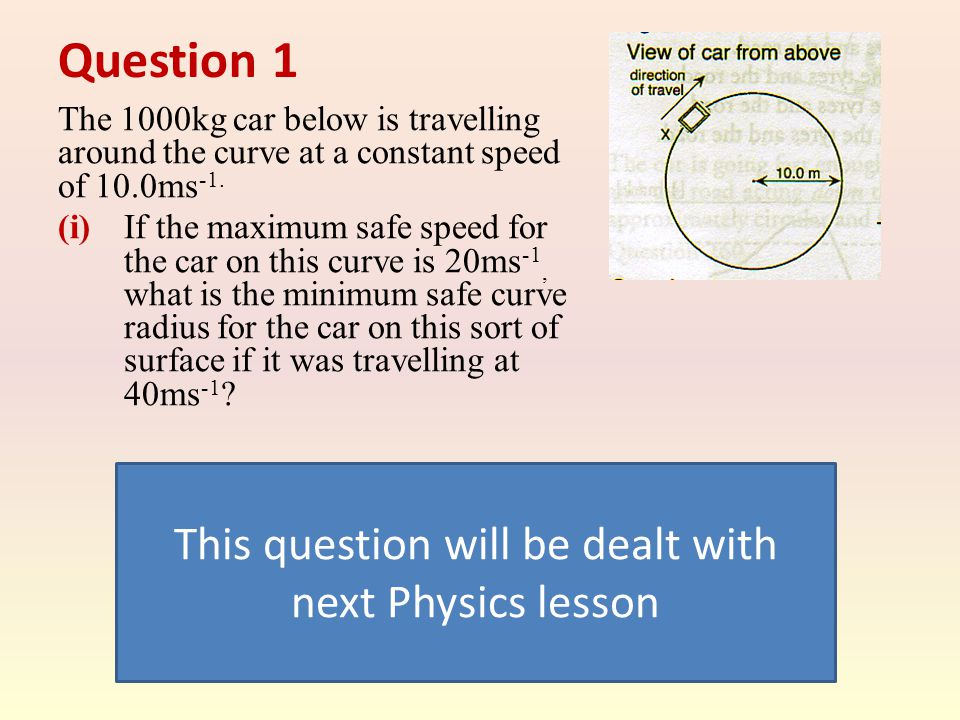 Question 1 The 1000kg car below is travelling around the curve at a constant speed of 10.0ms -1. (i) If the maximum safe speed for the car on this cur