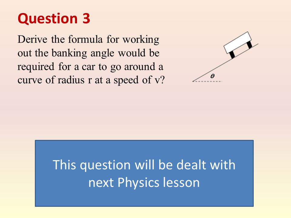Question 3 Derive the formula for working out the banking angle would be required for a car to go around a curve of radius r at a speed of v.
