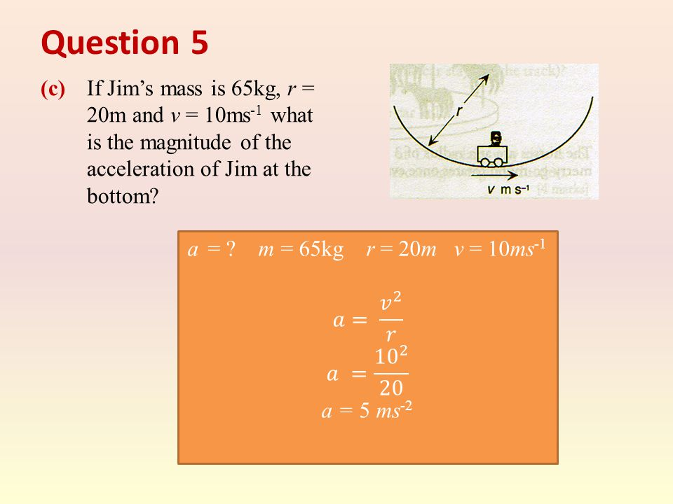 Question 5 (c) If Jim's mass is 65kg, r = 20m and v = 10ms -1 what is the magnitude of the acceleration of Jim at the bottom?