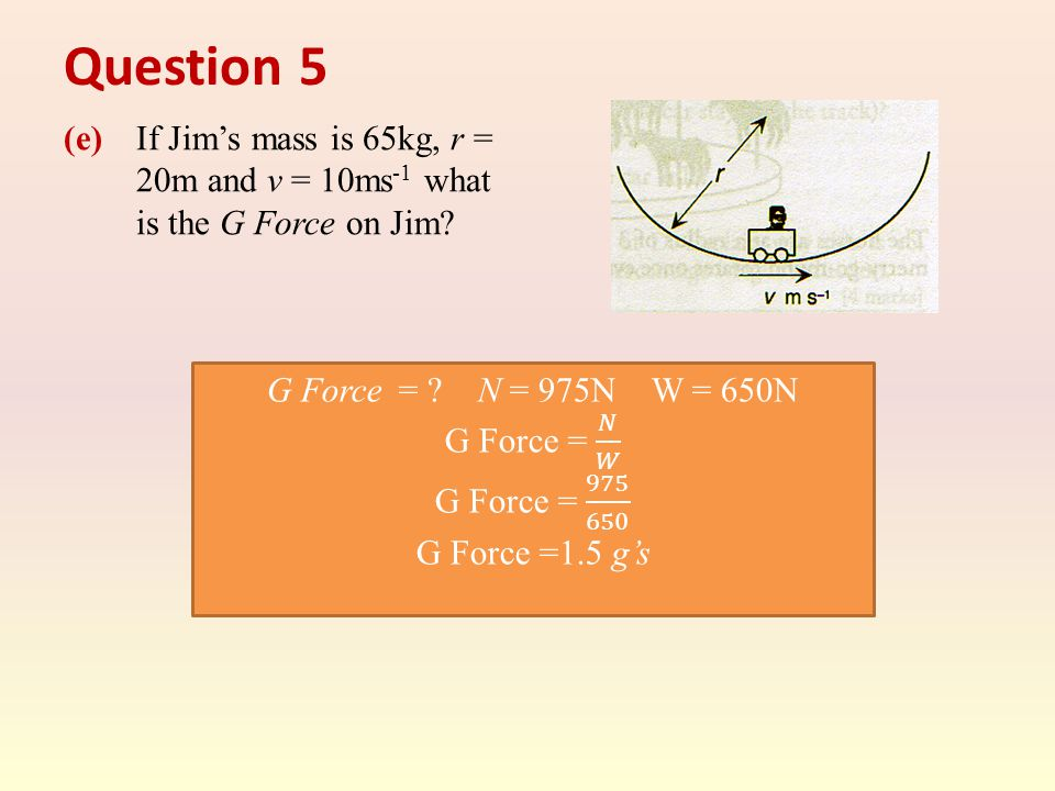 Question 5 (e) If Jim's mass is 65kg, r = 20m and v = 10ms -1 what is the G Force on Jim?
