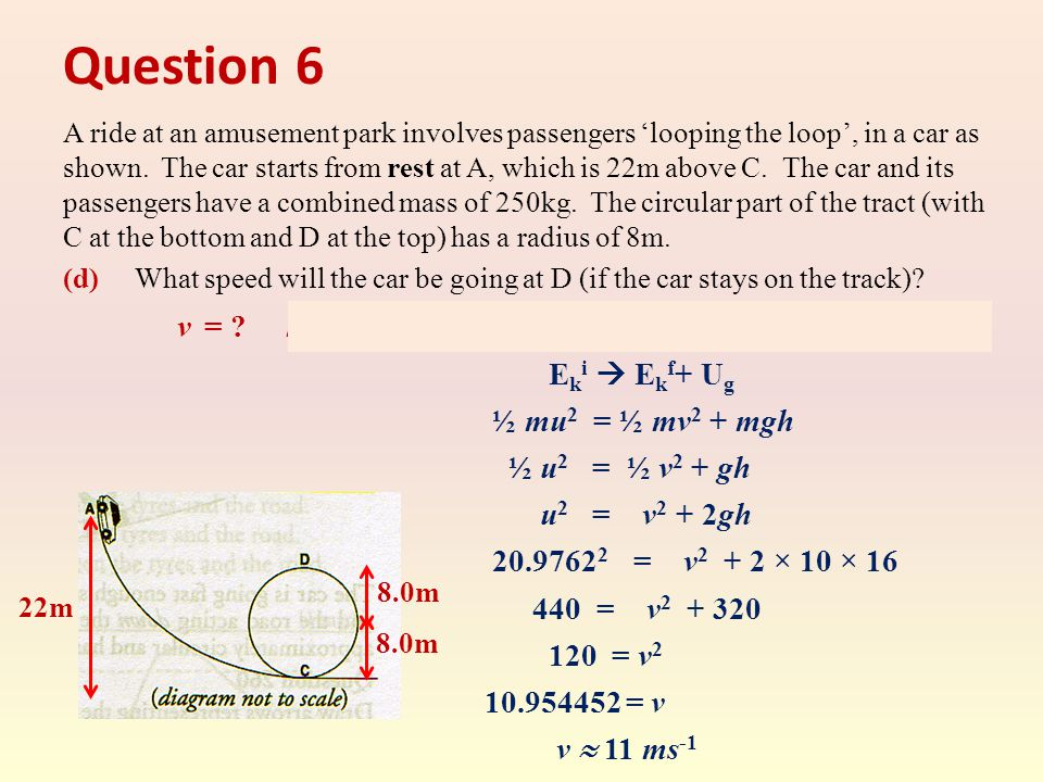 Question 6 A ride at an amusement park involves passengers 'looping the loop', in a car as shown. The car starts from rest at A, which is 22m above C.