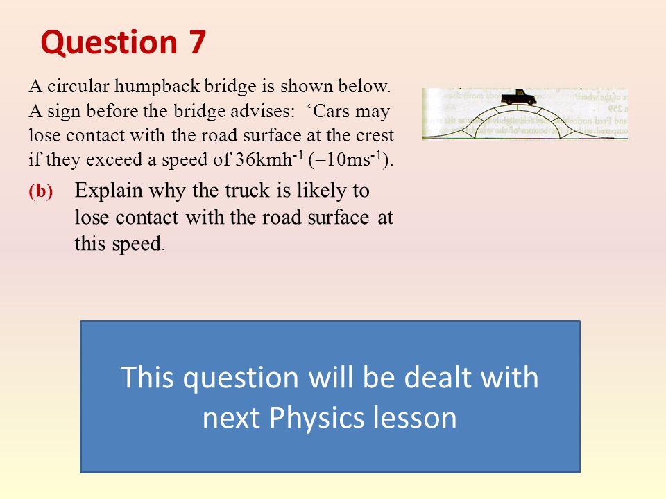 Question 7 A circular humpback bridge is shown below.