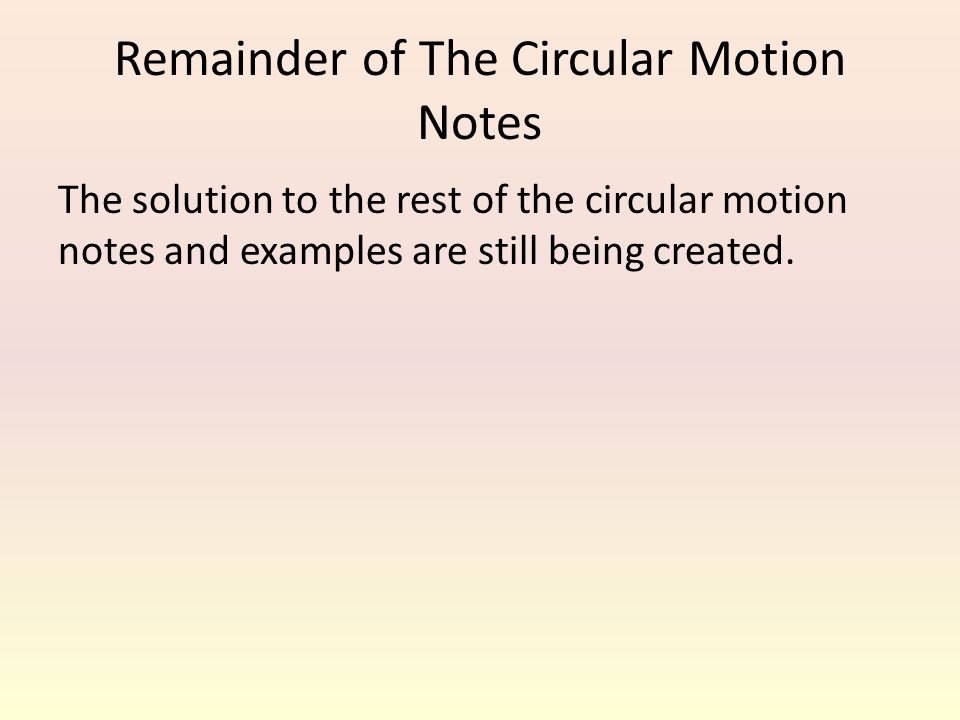 Remainder of The Circular Motion Notes The solution to the rest of the circular motion notes and examples are still being created.
