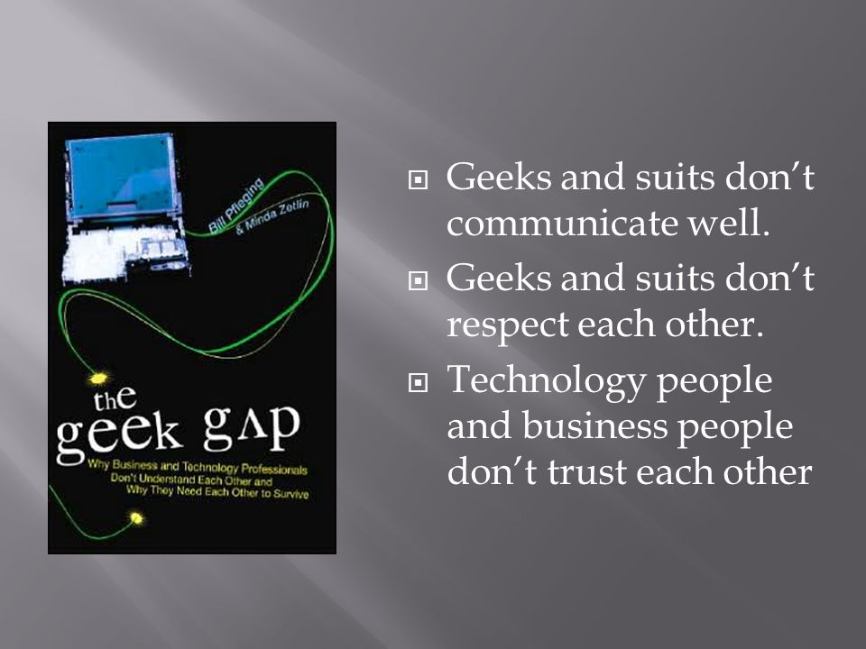  Geeks and suits don't communicate well.  Geeks and suits don't respect each other.