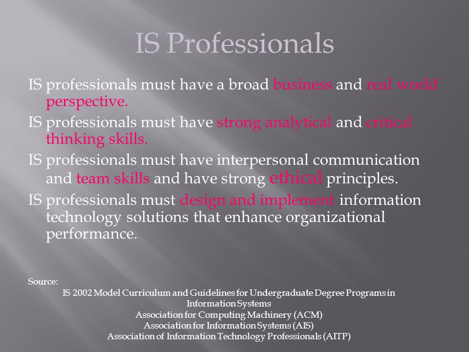 IS Professionals IS professionals must have a broad business and real world perspective. IS professionals must have strong analytical and critical thi