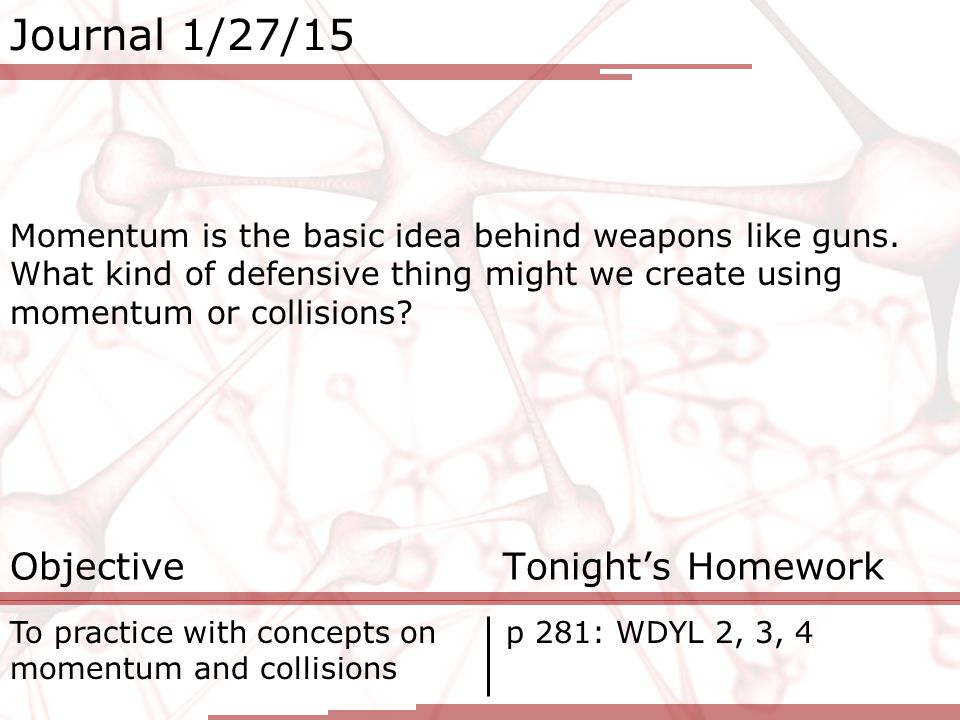Journal 1/27/15 Momentum is the basic idea behind weapons like guns.