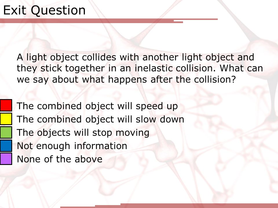 Exit Question A light object collides with another light object and they stick together in an inelastic collision.