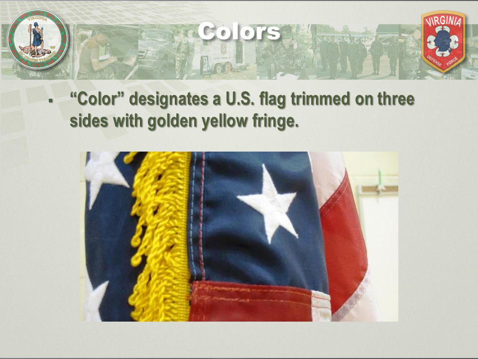 " ""Color"" designates a U.S. flag trimmed on three sides with golden yellow fringe. Colors"