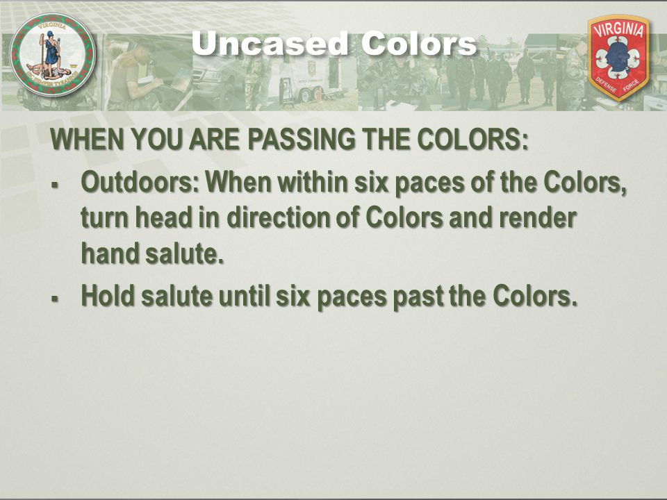 WHEN YOU ARE PASSING THE COLORS:  Outdoors: When within six paces of the Colors, turn head in direction of Colors and render hand salute.  Hold salu