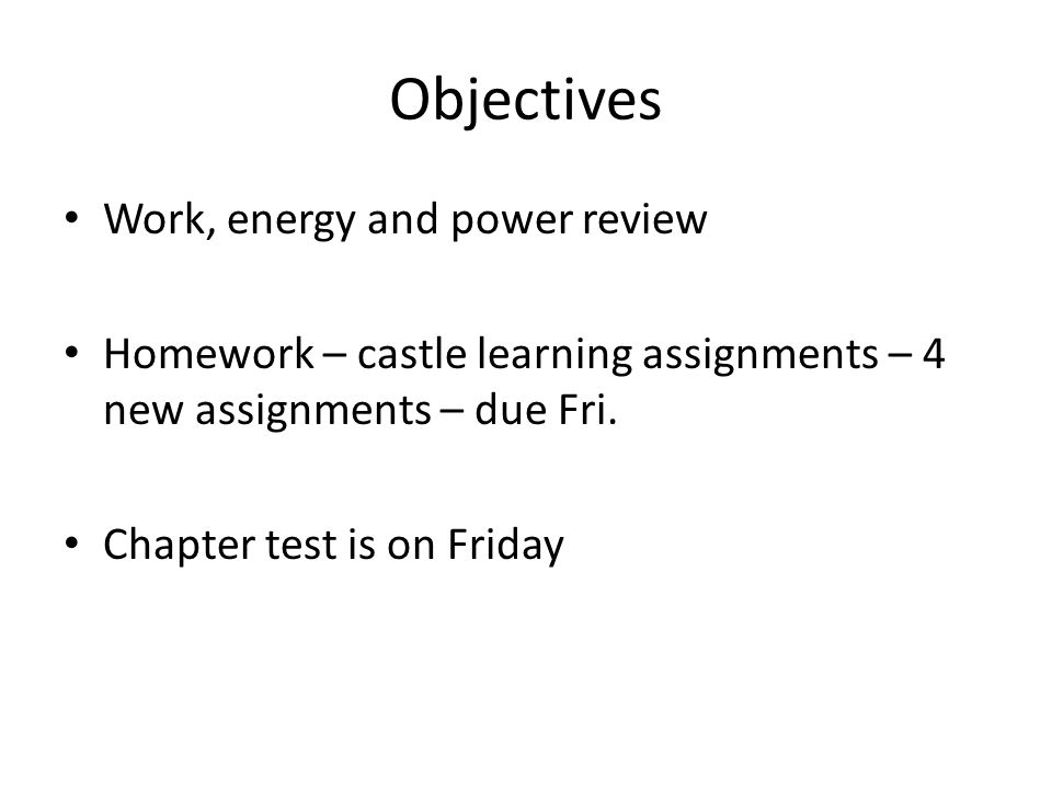 Objectives Work, energy and power review Homework – castle learning assignments – 4 new assignments – due Fri. Chapter test is on Friday
