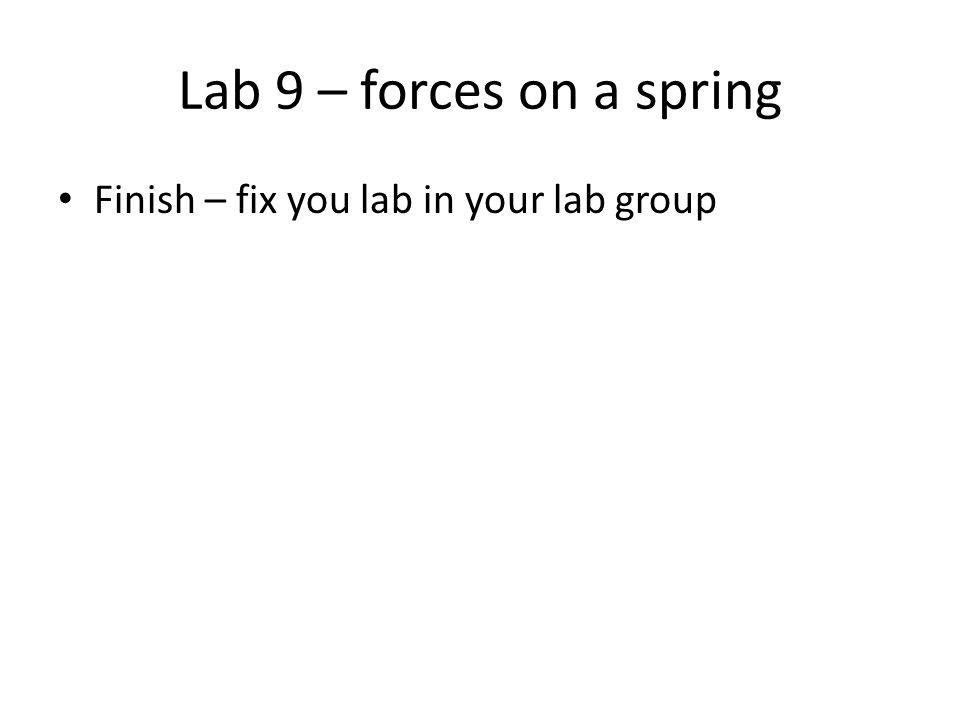 Lab 9 – forces on a spring Finish – fix you lab in your lab group