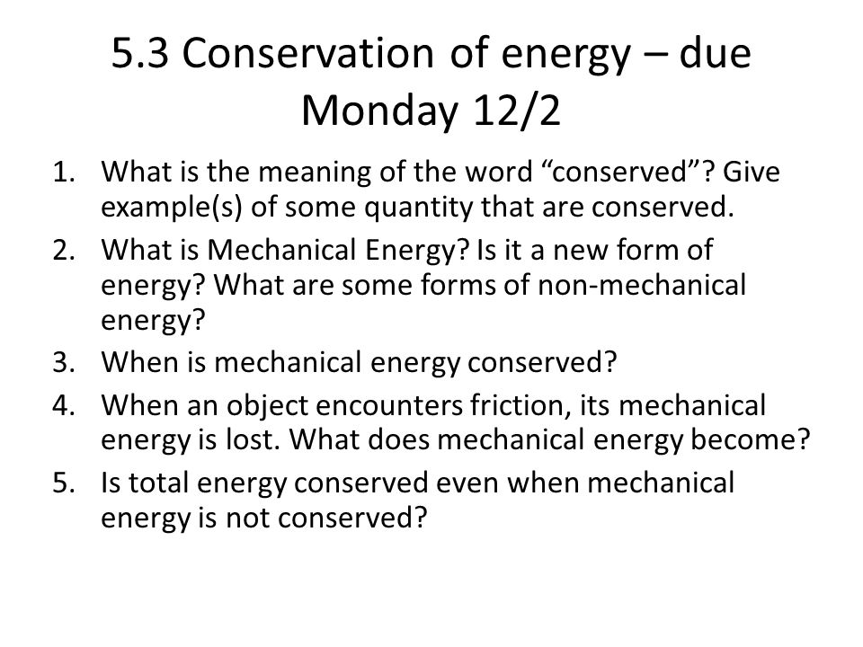 "5.3 Conservation of energy – due Monday 12/2 1.What is the meaning of the word ""conserved""? Give example(s) of some quantity that are conserved. 2.Wha"