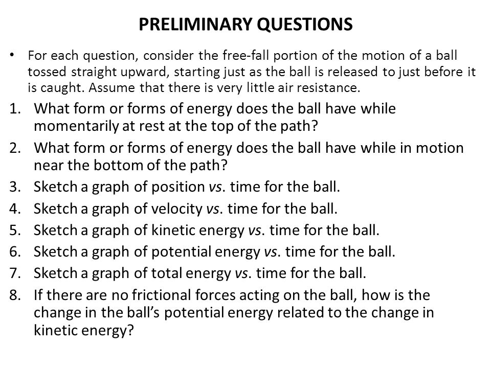 PRELIMINARY QUESTIONS For each question, consider the free-fall portion of the motion of a ball tossed straight upward, starting just as the ball is r