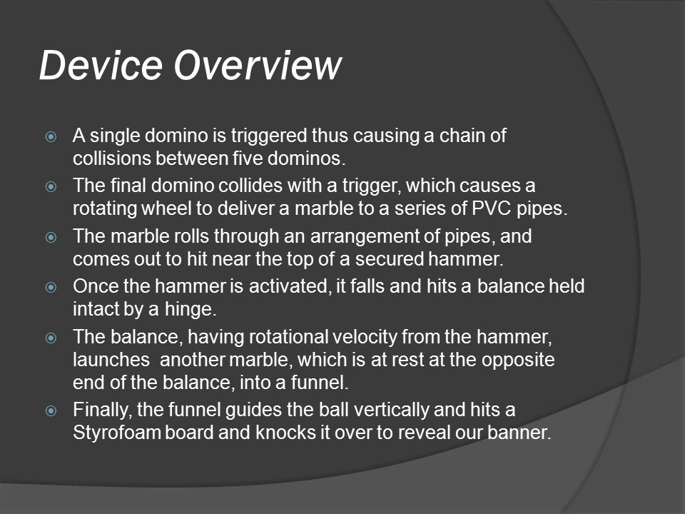 Device Overview  A single domino is triggered thus causing a chain of collisions between five dominos.