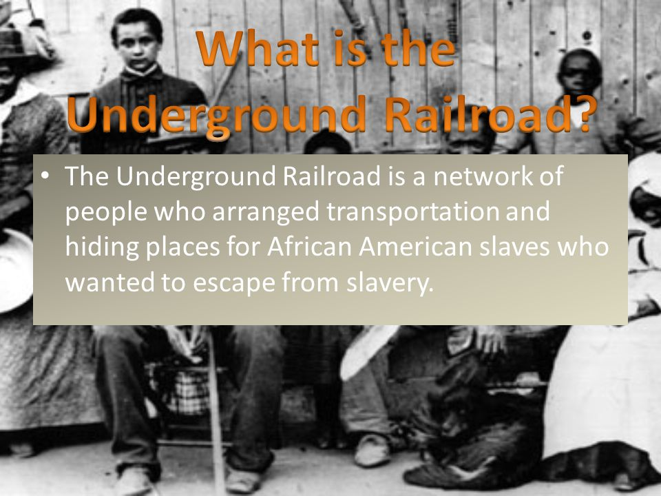 The Underground Railroad is a network of people who arranged transportation and hiding places for African American slaves who wanted to escape from slavery.