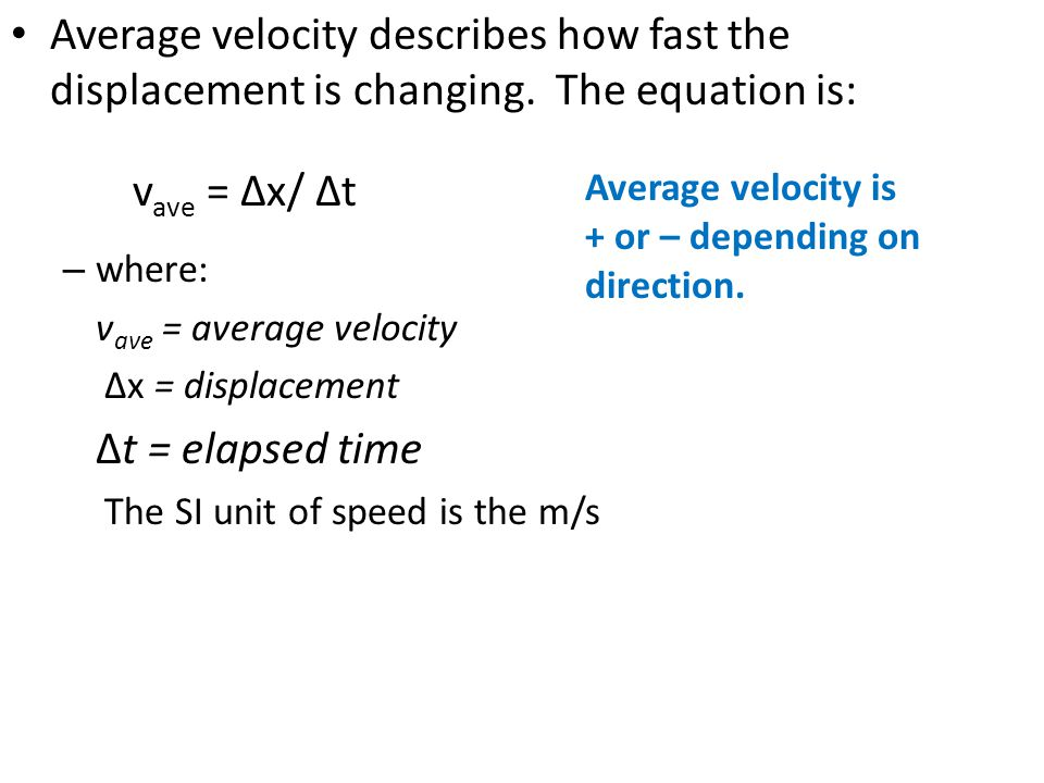 Average velocity describes how fast the displacement is changing. The equation is: – where: v ave = average velocity ∆x = displacement ∆t = elapsed ti