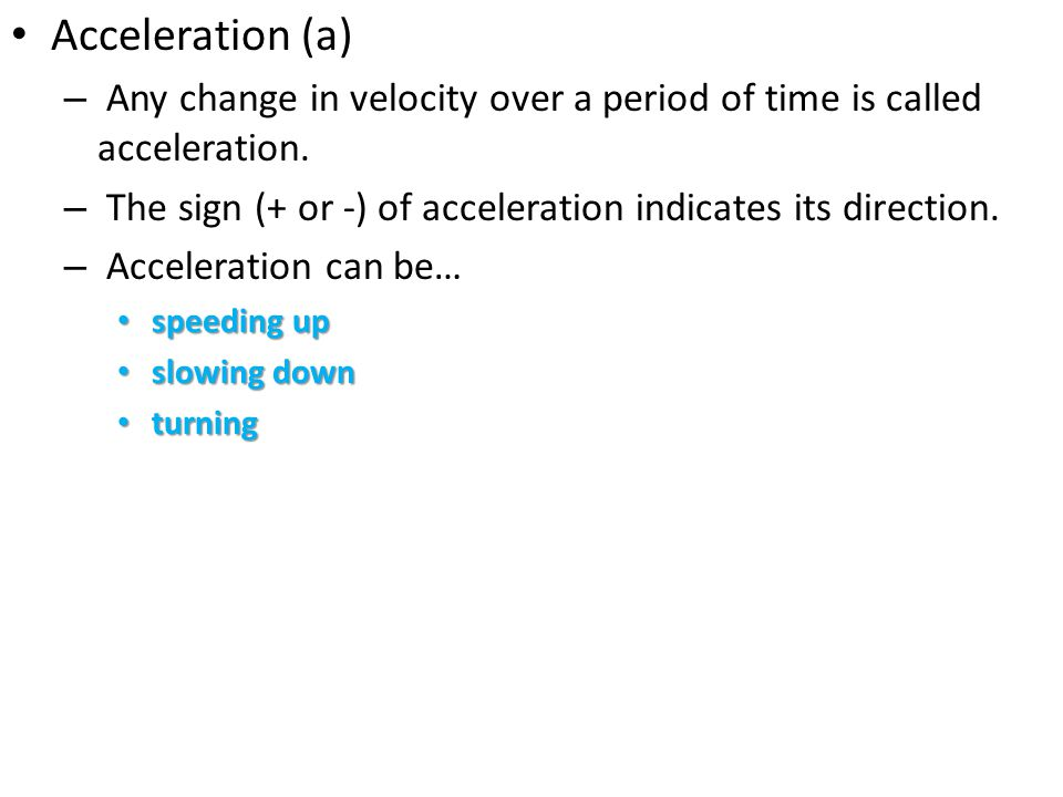 Acceleration (a) – Any change in velocity over a period of time is called acceleration. – The sign (+ or -) of acceleration indicates its direction. –